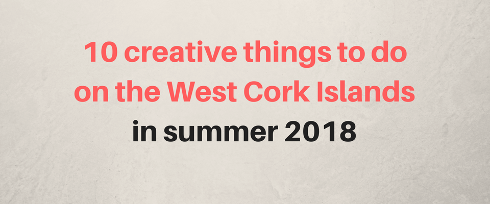 Find the Best Creative Things to Do on the West Cork Islands this Summer!